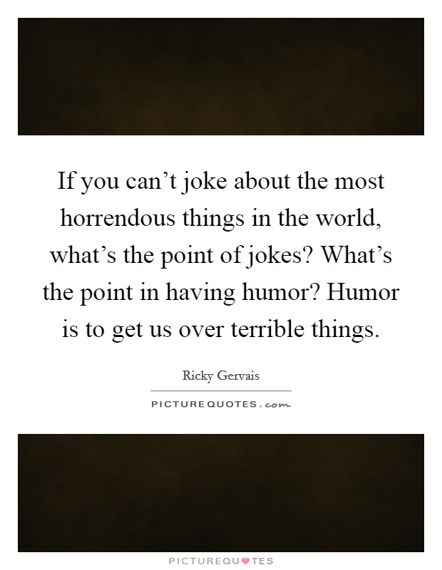 If you can't joke about the most horrendous things in the world, what's the point of jokes? What's the point in having humor? Humor is to get us over terrible things Picture Quote #1