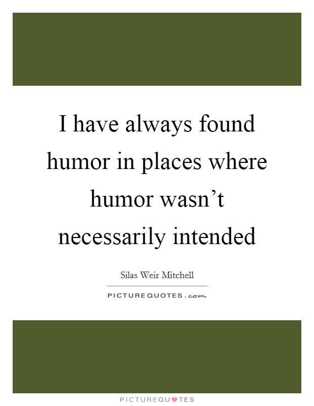 I have always found humor in places where humor wasn't necessarily intended Picture Quote #1