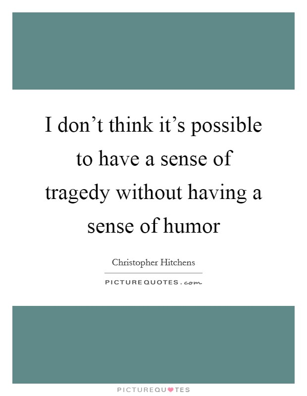 I don't think it's possible to have a sense of tragedy without having a sense of humor Picture Quote #1