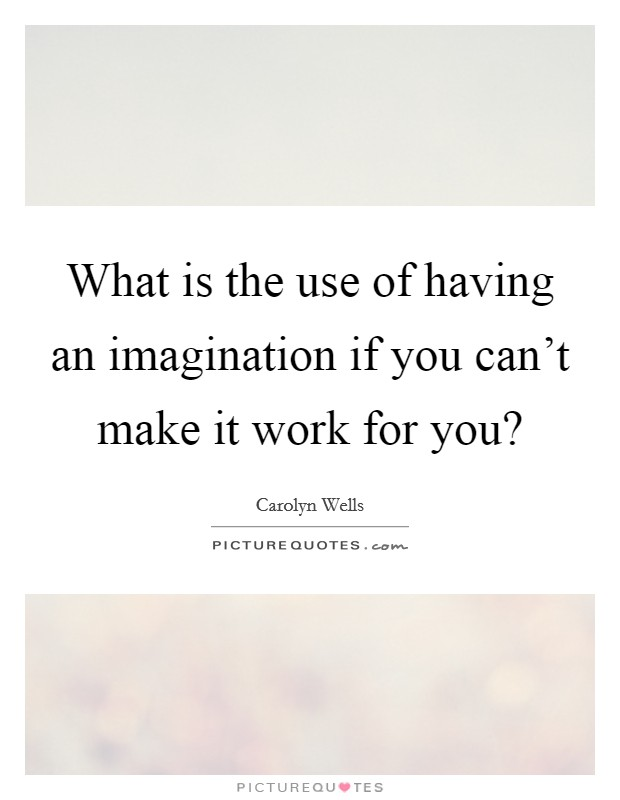 What is the use of having an imagination if you can't make it work for you? Picture Quote #1
