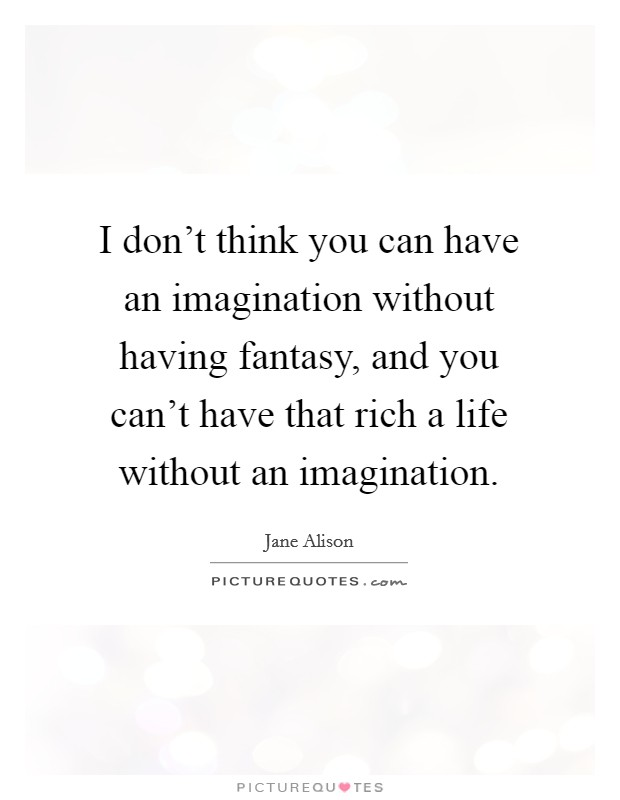 I don't think you can have an imagination without having fantasy, and you can't have that rich a life without an imagination Picture Quote #1