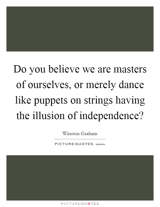 Do you believe we are masters of ourselves, or merely dance like puppets on strings having the illusion of independence? Picture Quote #1