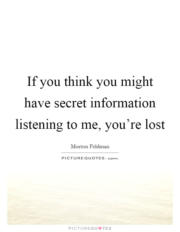 If you think you might have secret information listening to me, you're lost Picture Quote #1