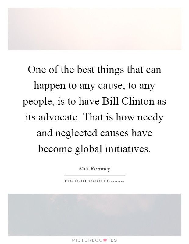 One of the best things that can happen to any cause, to any people, is to have Bill Clinton as its advocate. That is how needy and neglected causes have become global initiatives Picture Quote #1