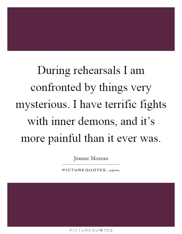 During rehearsals I am confronted by things very mysterious. I have terrific fights with inner demons, and it's more painful than it ever was Picture Quote #1