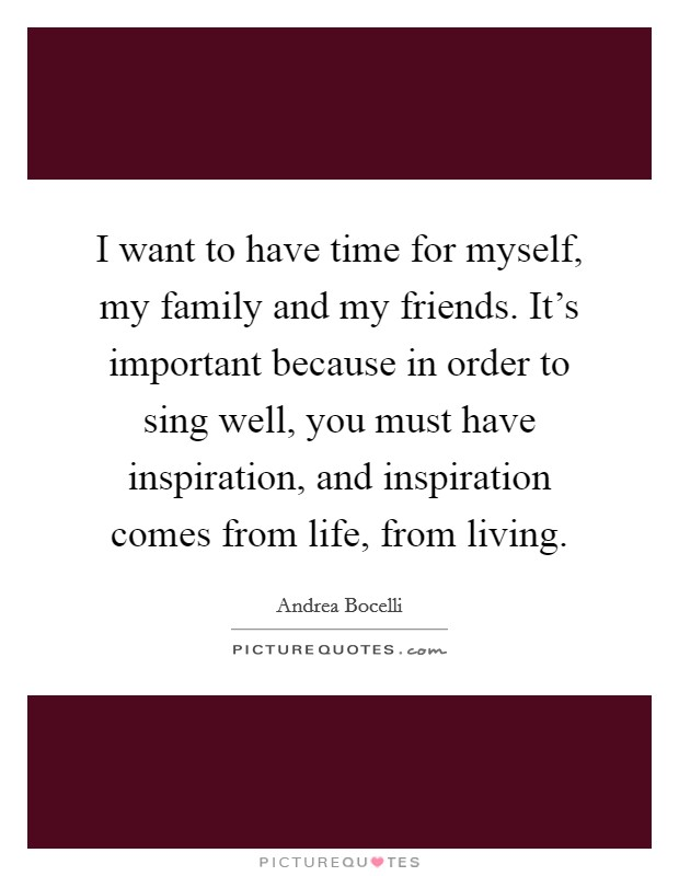 I want to have time for myself, my family and my friends. It's important because in order to sing well, you must have inspiration, and inspiration comes from life, from living Picture Quote #1