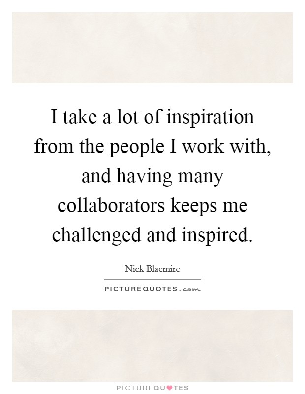 I take a lot of inspiration from the people I work with, and having many collaborators keeps me challenged and inspired Picture Quote #1