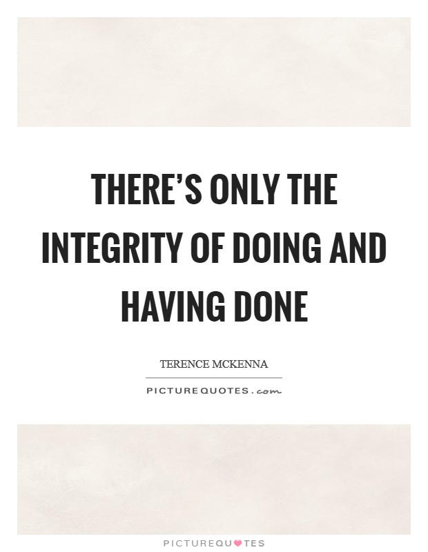 There's only the integrity of doing and having done Picture Quote #1