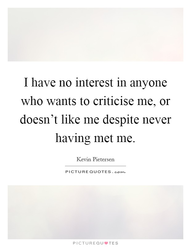 I have no interest in anyone who wants to criticise me, or doesn't like me despite never having met me Picture Quote #1