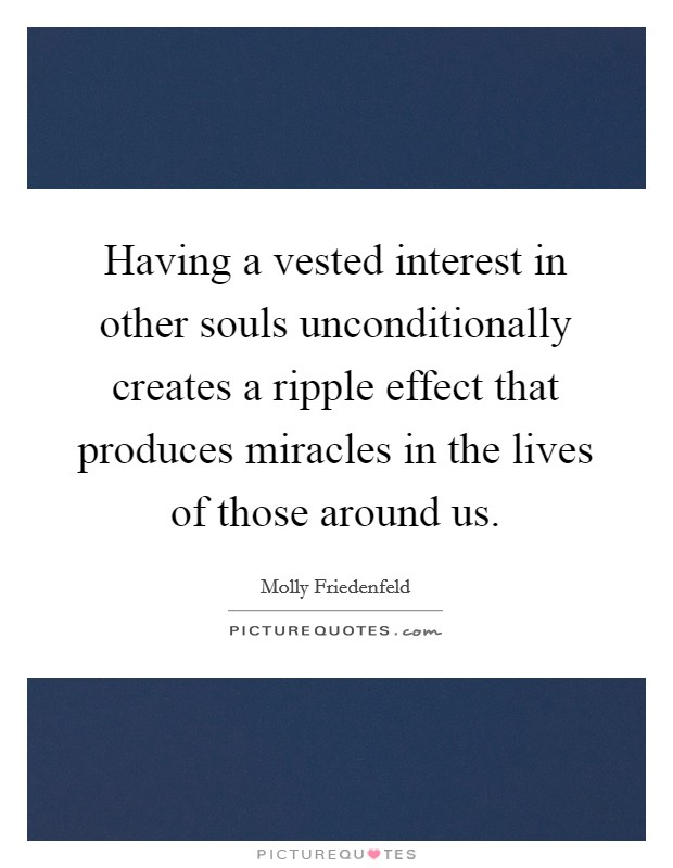 Having a vested interest in other souls unconditionally creates a ripple effect that produces miracles in the lives of those around us Picture Quote #1