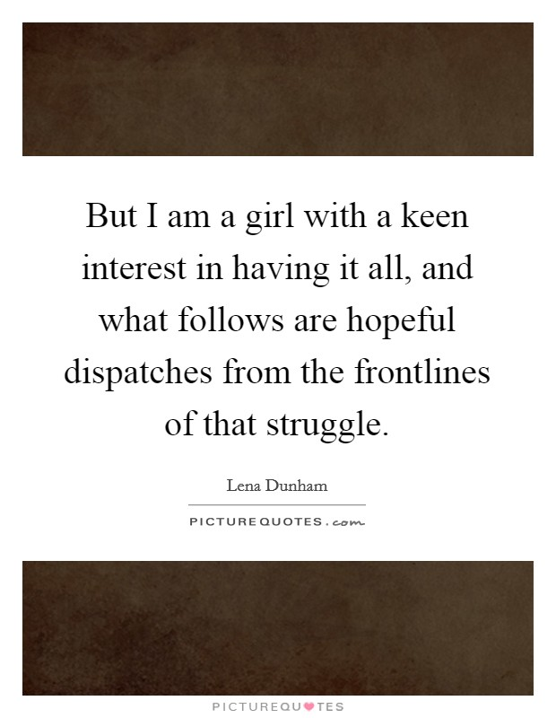 But I am a girl with a keen interest in having it all, and what follows are hopeful dispatches from the frontlines of that struggle Picture Quote #1