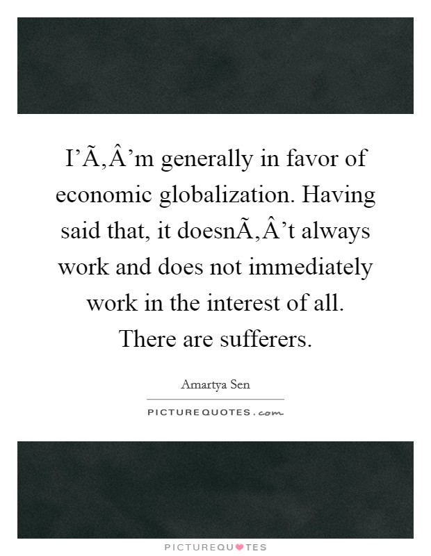 I'Ã'Â'm generally in favor of economic globalization. Having said that, it doesnÃ'Â't always work and does not immediately work in the interest of all. There are sufferers Picture Quote #1