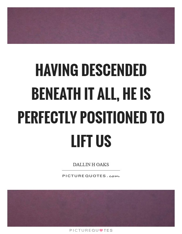Having descended beneath it all, He is perfectly positioned to lift us Picture Quote #1