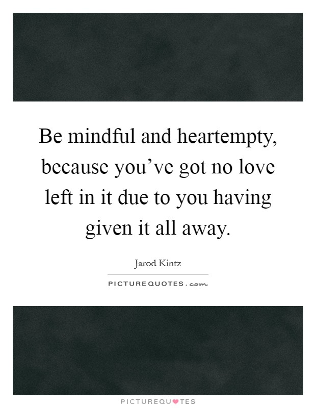 Be mindful and heartempty, because you've got no love left in it due to you having given it all away Picture Quote #1