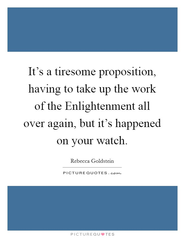 It's a tiresome proposition, having to take up the work of the Enlightenment all over again, but it's happened on your watch Picture Quote #1
