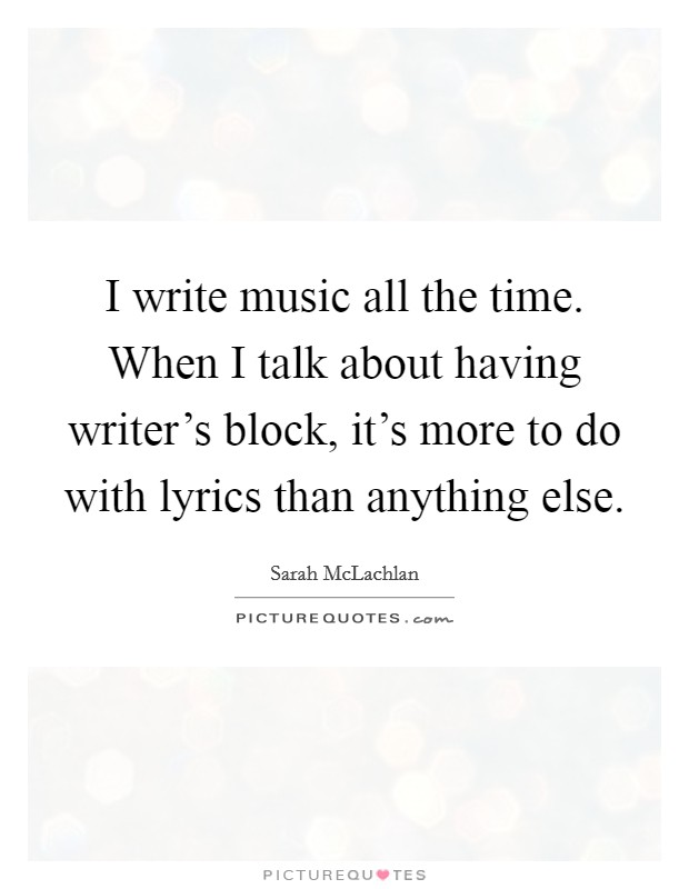 I write music all the time. When I talk about having writer's block, it's more to do with lyrics than anything else Picture Quote #1