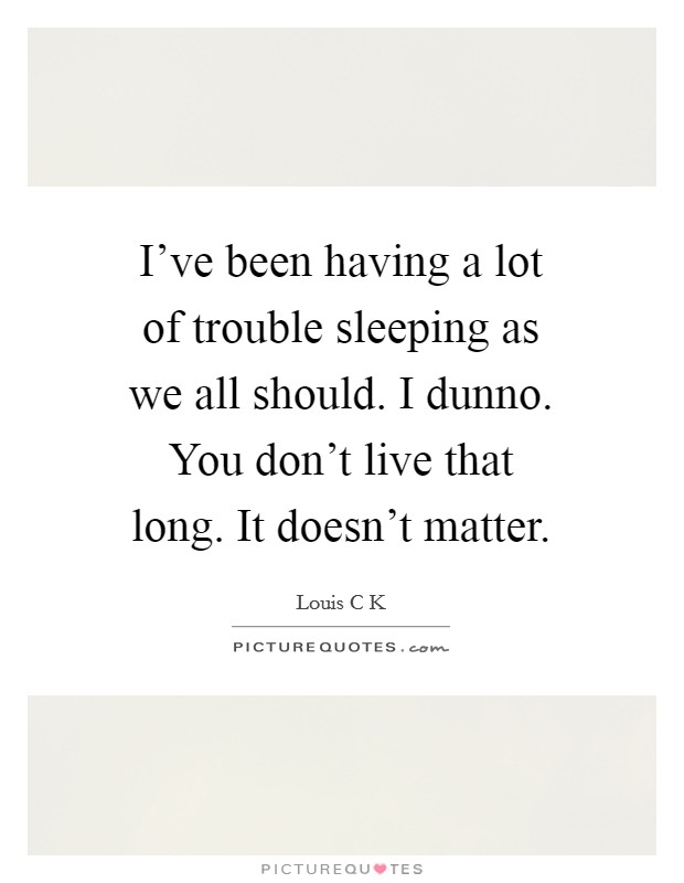 I've been having a lot of trouble sleeping as we all should. I dunno. You don't live that long. It doesn't matter Picture Quote #1
