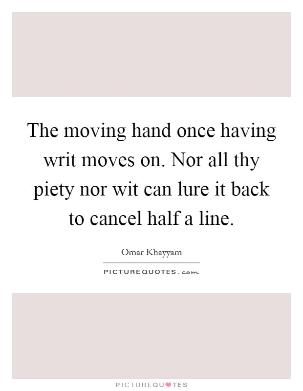 The moving hand once having writ moves on. Nor all thy piety nor wit can lure it back to cancel half a line Picture Quote #1
