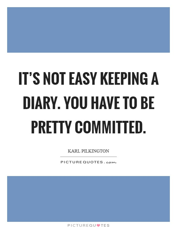 It's not easy keeping a diary. You have to be pretty committed. Picture Quote #1