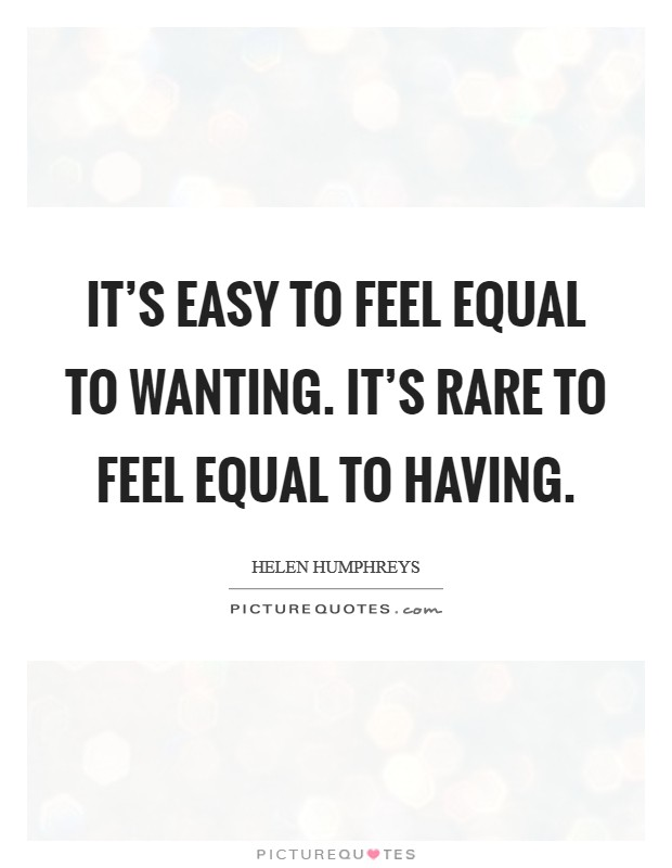 It's easy to feel equal to wanting. It's rare to feel equal to having. Picture Quote #1