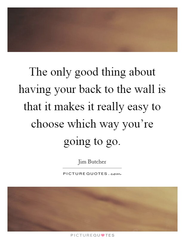 The only good thing about having your back to the wall is that it makes it really easy to choose which way you're going to go Picture Quote #1