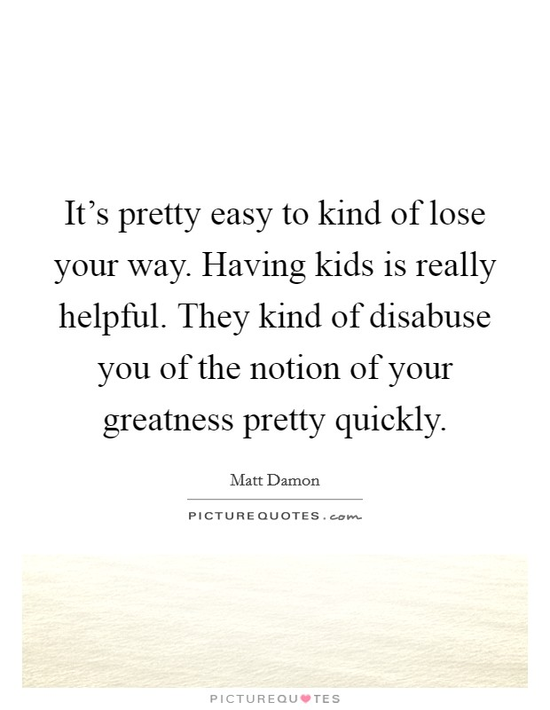 It's pretty easy to kind of lose your way. Having kids is really helpful. They kind of disabuse you of the notion of your greatness pretty quickly Picture Quote #1