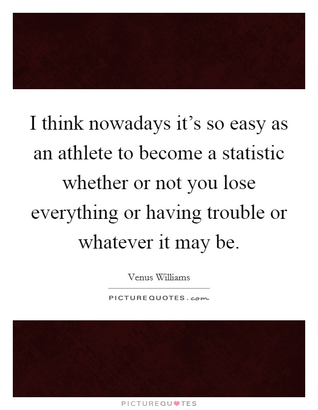 I think nowadays it's so easy as an athlete to become a statistic whether or not you lose everything or having trouble or whatever it may be Picture Quote #1