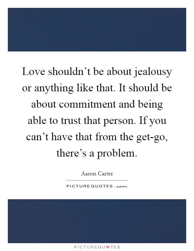 Love shouldn't be about jealousy or anything like that. It should be about commitment and being able to trust that person. If you can't have that from the get-go, there's a problem Picture Quote #1