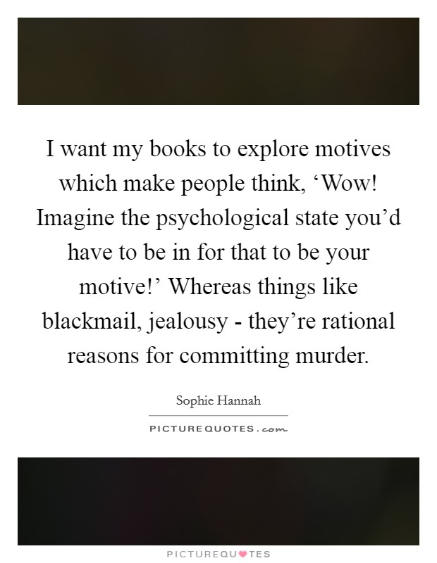I want my books to explore motives which make people think, 'Wow! Imagine the psychological state you'd have to be in for that to be your motive!' Whereas things like blackmail, jealousy - they're rational reasons for committing murder. Picture Quote #1