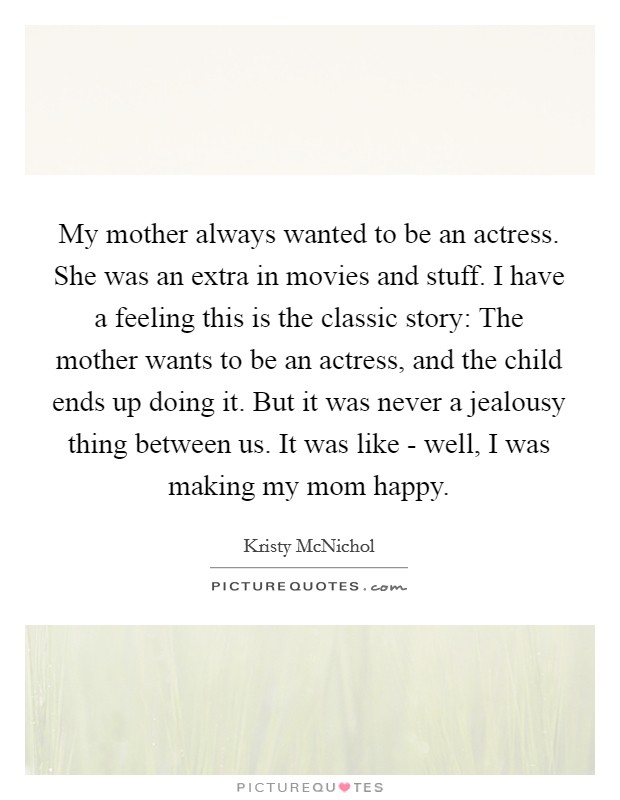 My mother always wanted to be an actress. She was an extra in movies and stuff. I have a feeling this is the classic story: The mother wants to be an actress, and the child ends up doing it. But it was never a jealousy thing between us. It was like - well, I was making my mom happy Picture Quote #1