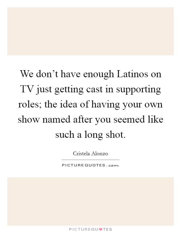 We don't have enough Latinos on TV just getting cast in supporting roles; the idea of having your own show named after you seemed like such a long shot Picture Quote #1