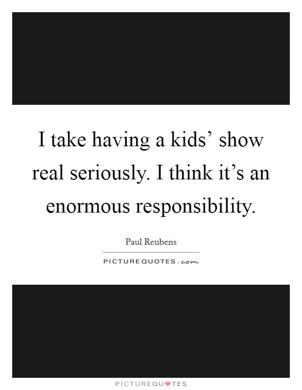 I take having a kids' show real seriously. I think it's an enormous responsibility Picture Quote #1