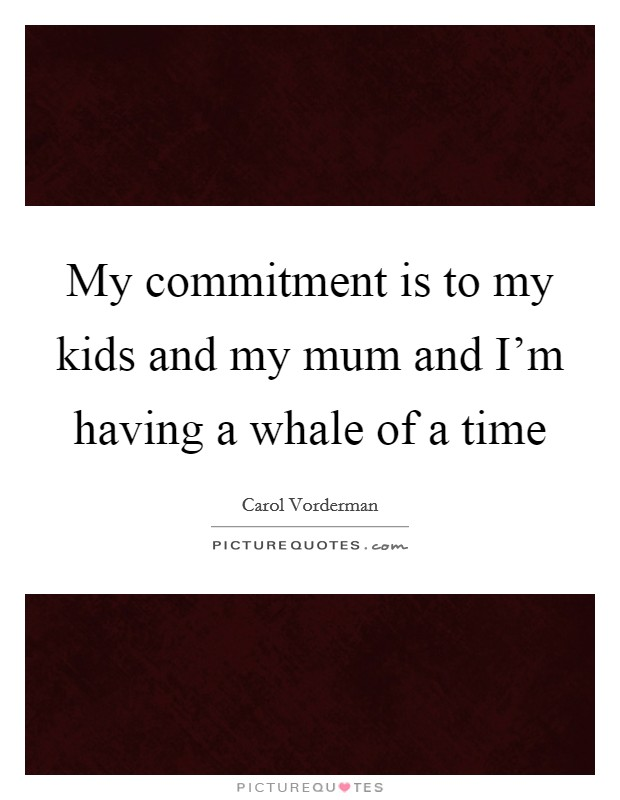 My commitment is to my kids and my mum and I'm having a whale of a time Picture Quote #1
