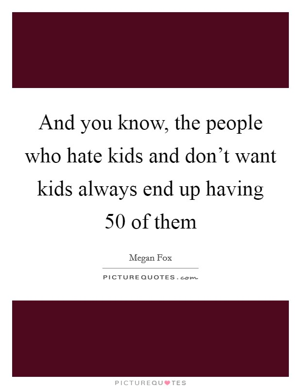 And you know, the people who hate kids and don't want kids always end up having 50 of them Picture Quote #1