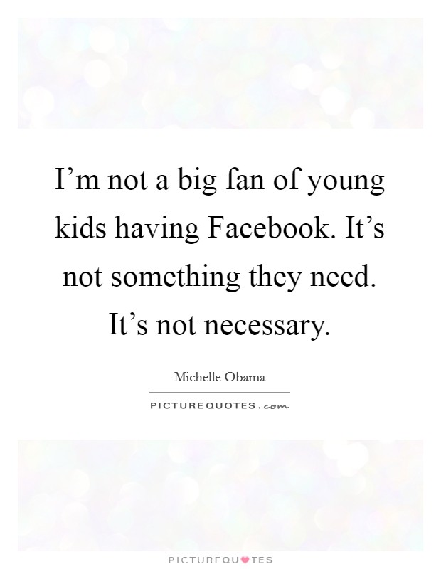 I'm not a big fan of young kids having Facebook. It's not something they need. It's not necessary Picture Quote #1