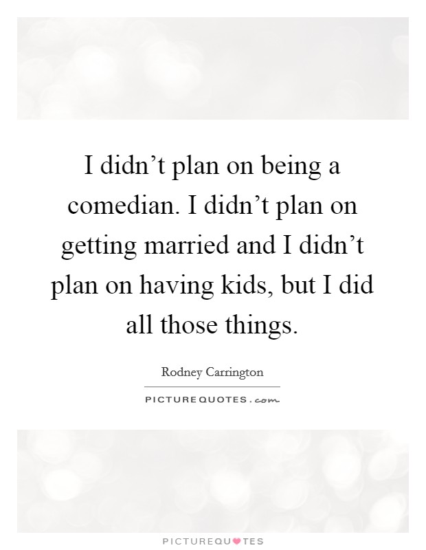 I didn't plan on being a comedian. I didn't plan on getting married and I didn't plan on having kids, but I did all those things Picture Quote #1