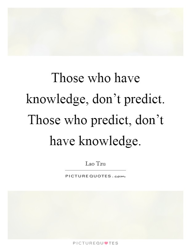 Those who have knowledge, don't predict. Those who predict, don't have knowledge Picture Quote #1