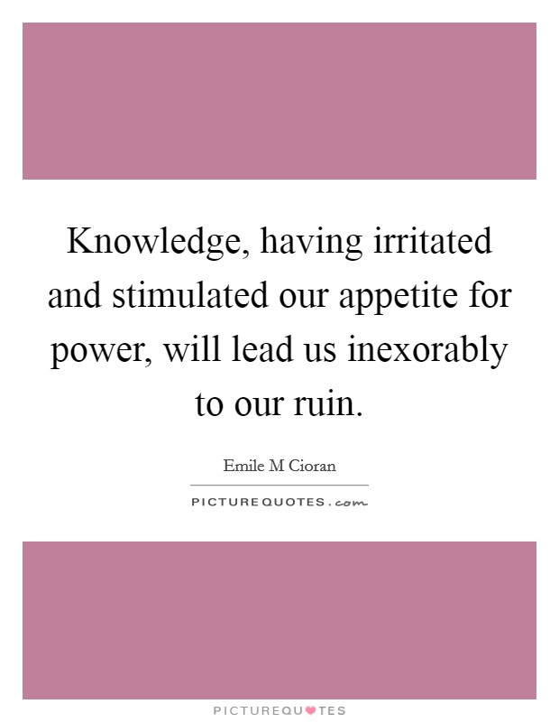 Knowledge, having irritated and stimulated our appetite for power, will lead us inexorably to our ruin Picture Quote #1