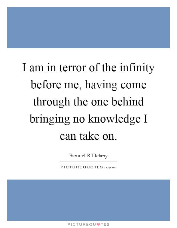 I am in terror of the infinity before me, having come through the one behind bringing no knowledge I can take on Picture Quote #1