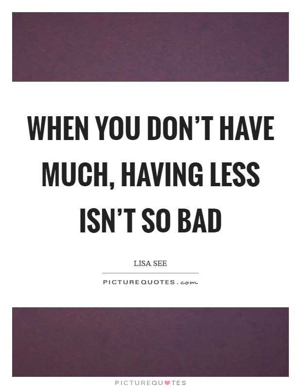 When you don't have much, having less isn't so bad Picture Quote #1