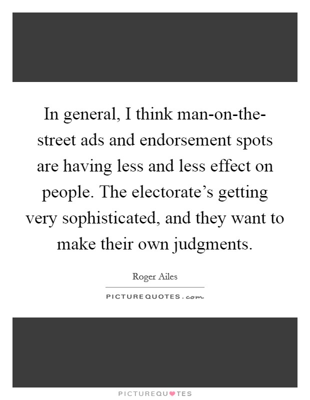 In general, I think man-on-the- street ads and endorsement spots are having less and less effect on people. The electorate's getting very sophisticated, and they want to make their own judgments Picture Quote #1