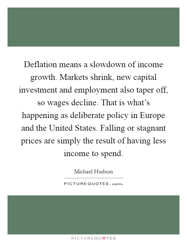 Deflation means a slowdown of income growth. Markets shrink, new capital investment and employment also taper off, so wages decline. That is what's happening as deliberate policy in Europe and the United States. Falling or stagnant prices are simply the result of having less income to spend Picture Quote #1