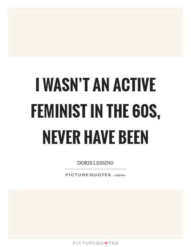 I wasn't an active feminist in the  60s, never have been Picture Quote #1
