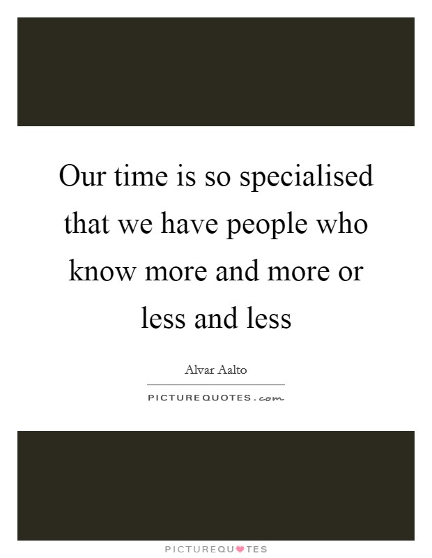 Our time is so specialised that we have people who know more and more or less and less Picture Quote #1