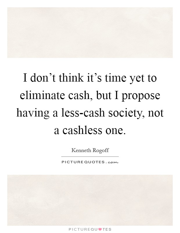 I don't think it's time yet to eliminate cash, but I propose having a less-cash society, not a cashless one Picture Quote #1