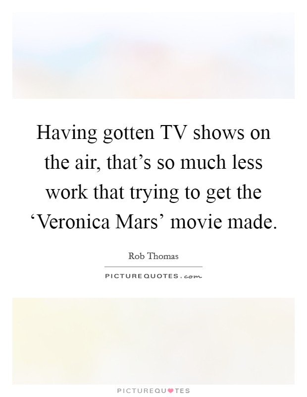 Having gotten TV shows on the air, that's so much less work that trying to get the 'Veronica Mars' movie made Picture Quote #1