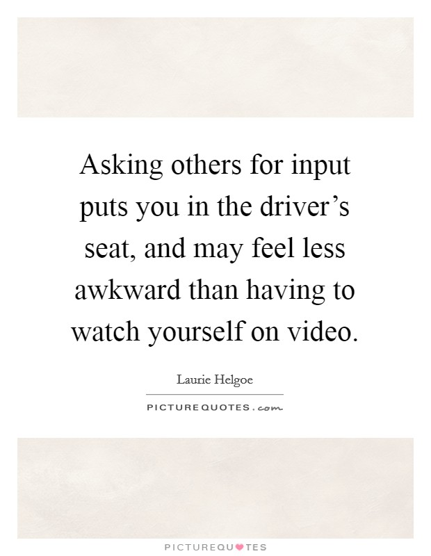 Asking others for input puts you in the driver's seat, and may feel less awkward than having to watch yourself on video Picture Quote #1