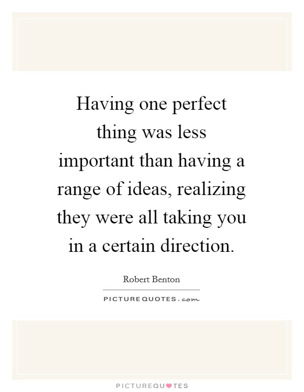 Having one perfect thing was less important than having a range of ideas, realizing they were all taking you in a certain direction Picture Quote #1