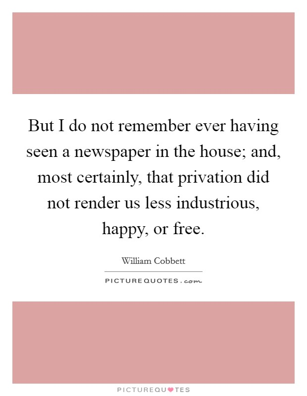 But I do not remember ever having seen a newspaper in the house; and, most certainly, that privation did not render us less industrious, happy, or free Picture Quote #1