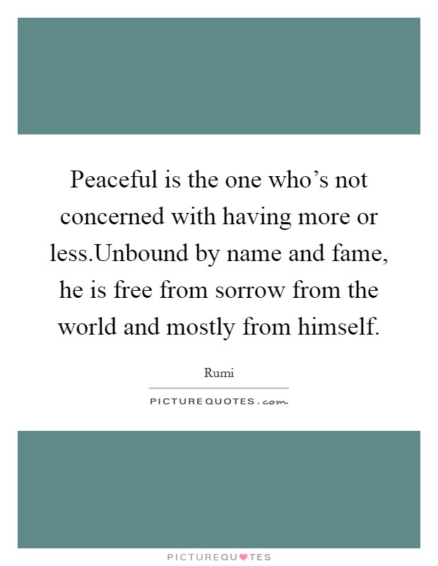 Peaceful is the one who's not concerned with having more or less.Unbound by name and fame, he is free from sorrow from the world and mostly from himself Picture Quote #1